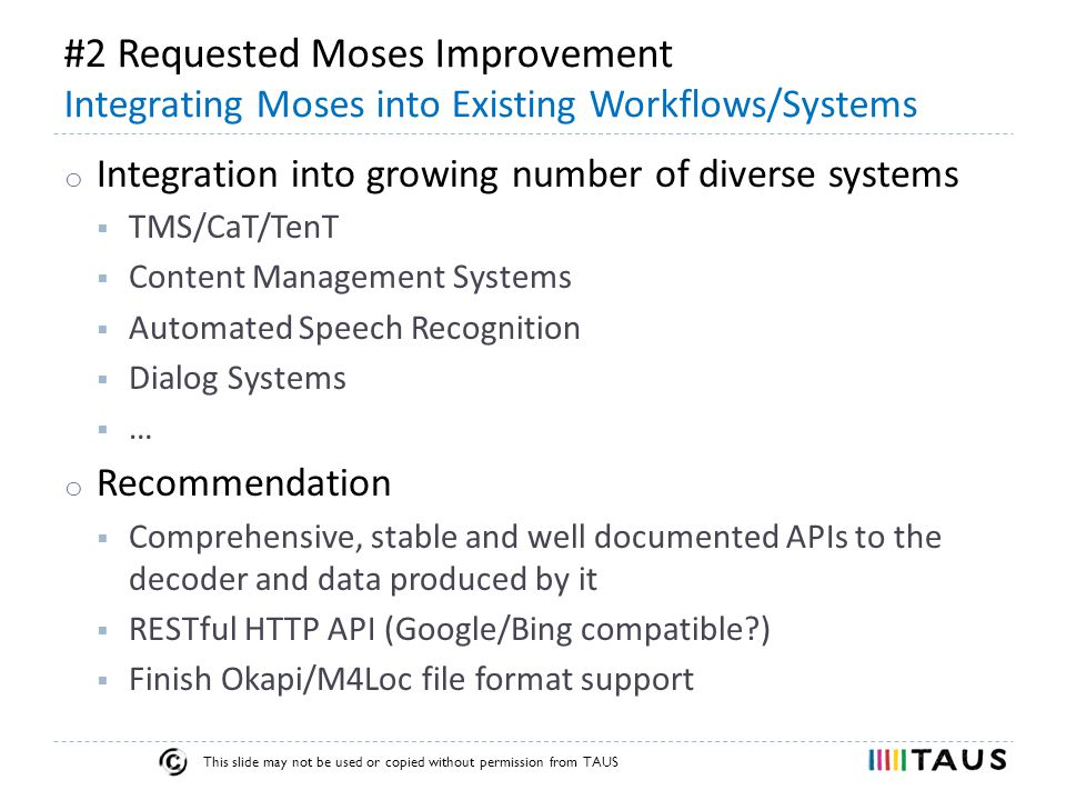 This slide may not be used or copied without permission from TAUS #2 Requested Moses Improvement Integrating Moses into Existing Workflows/Systems o Integration into growing number of diverse systems  TMS/CaT/TenT  Content Management Systems  Automated Speech Recognition  Dialog Systems  … o Recommendation  Comprehensive, stable and well documented APIs to the decoder and data produced by it  RESTful HTTP API (Google/Bing compatible )  Finish Okapi/M4Loc file format support
