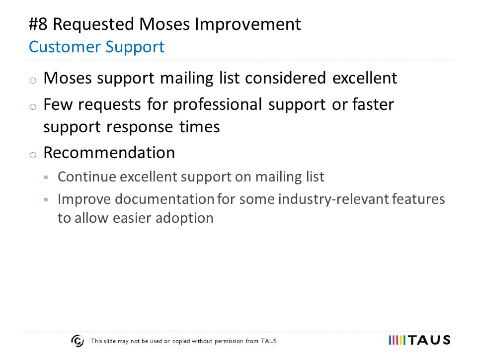 This slide may not be used or copied without permission from TAUS #8 Requested Moses Improvement Customer Support o Moses support mailing list considered excellent o Few requests for professional support or faster support response times o Recommendation  Continue excellent support on mailing list  Improve documentation for some industry-relevant features to allow easier adoption