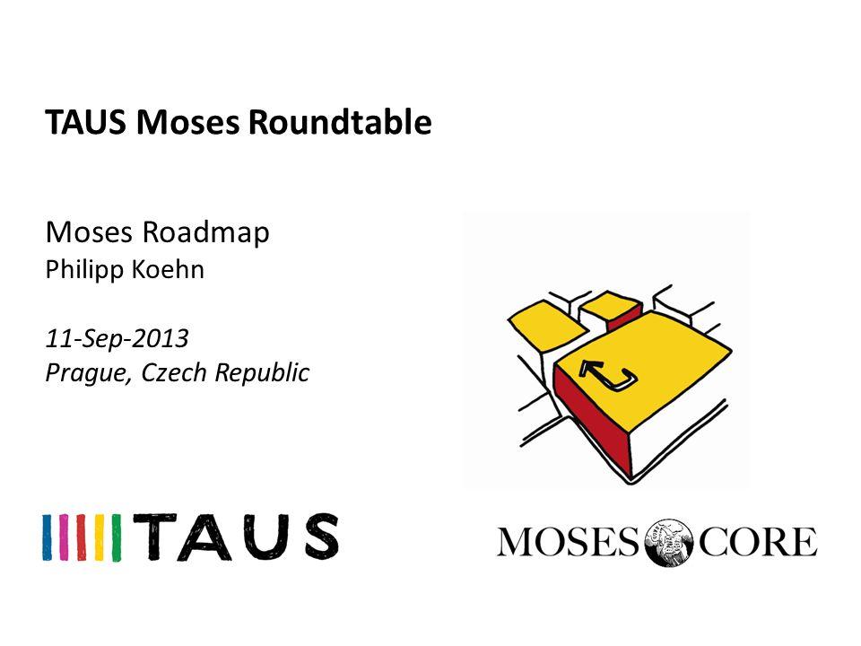 TAUS Moses Roundtable Moses Roadmap Philipp Koehn 11-Sep-2013 Prague, Czech Republic
