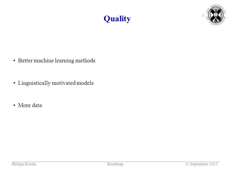 5 Quality Some examples from UEDIN systems in WMT 2013 Better machine learning methods Linguistically motivated models More data Philipp KoehnRoadmap11 September 2013