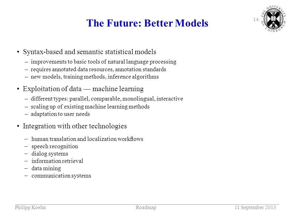 14 The Future: Better Models Syntax-based and semantic statistical models – improvements to basic tools of natural language processing – requires annotated data resources, annotation standards – new models, training methods, inference algorithms Exploitation of data — machine learning – different types: parallel, comparable, monolingual, interactive – scaling up of existing machine learning methods – adaptation to user needs Integration with other technologies –––––––––––– human translation and localization workflows speech recognition dialog systems information retrieval data mining communication systems Philipp KoehnRoadmap11 September 2013