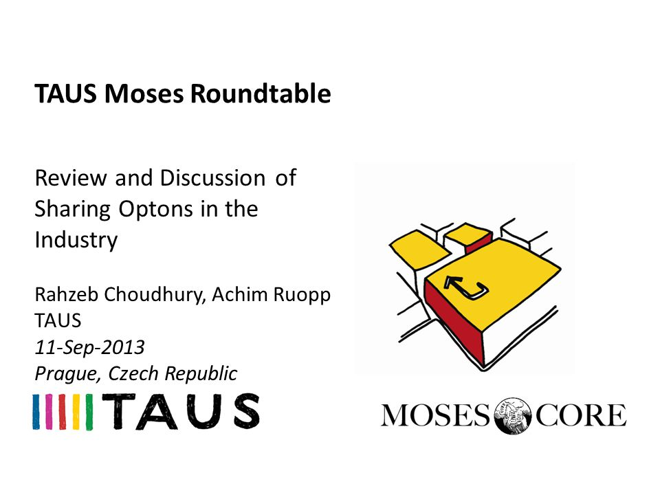 TAUS Moses Roundtable Review and Discussion of Sharing Optons in the Industry Rahzeb Choudhury, Achim Ruopp TAUS 11-Sep-2013 Prague, Czech Republic