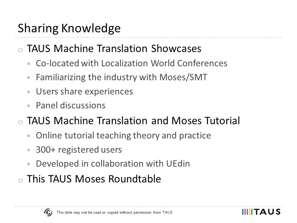 This slide may not be used or copied without permission from TAUS Sharing Knowledge o TAUS Machine Translation Showcases  Co-located with Localization World Conferences  Familiarizing the industry with Moses/SMT  Users share experiences  Panel discussions o TAUS Machine Translation and Moses Tutorial  Online tutorial teaching theory and practice  300+ registered users  Developed in collaboration with UEdin o This TAUS Moses Roundtable