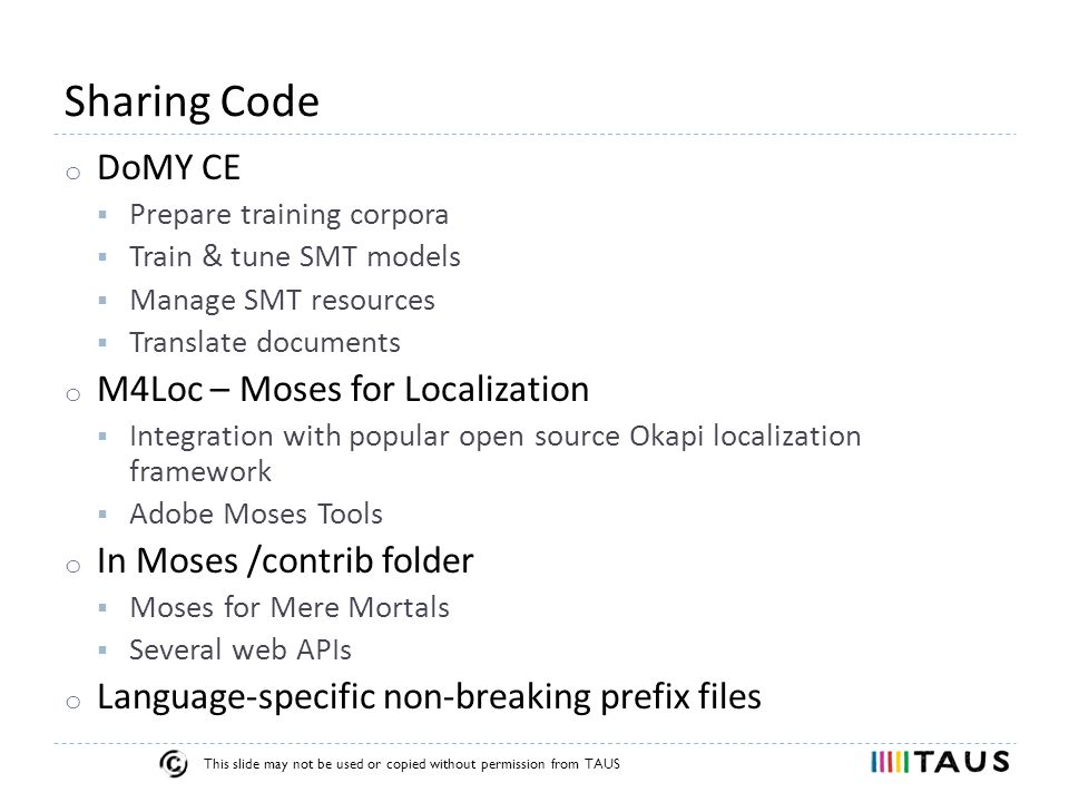 This slide may not be used or copied without permission from TAUS Sharing Code o DoMY CE  Prepare training corpora  Train & tune SMT models  Manage SMT resources  Translate documents o M4Loc – Moses for Localization  Integration with popular open source Okapi localization framework  Adobe Moses Tools o In Moses /contrib folder  Moses for Mere Mortals  Several web APIs o Language-specific non-breaking prefix files
