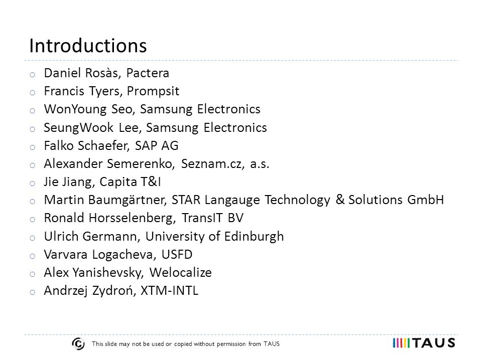 This slide may not be used or copied without permission from TAUS Introductions o Daniel Rosàs, Pactera o Francis Tyers, Prompsit o WonYoung Seo, Samsung Electronics o SeungWook Lee, Samsung Electronics o Falko Schaefer, SAP AG o Alexander Semerenko, Seznam.cz, a.s.