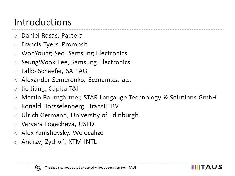 This slide may not be used or copied without permission from TAUS Introductions Organisers o Ondrej Bojar, Charles University o Philipp Koehn, University of Edinburgh o Barry Haddow, University of Edinburgh o Hieu Hoang, University of Edinburgh o Achim Ruopp, TAUS o Rahzeb Choudhury, TAUS
