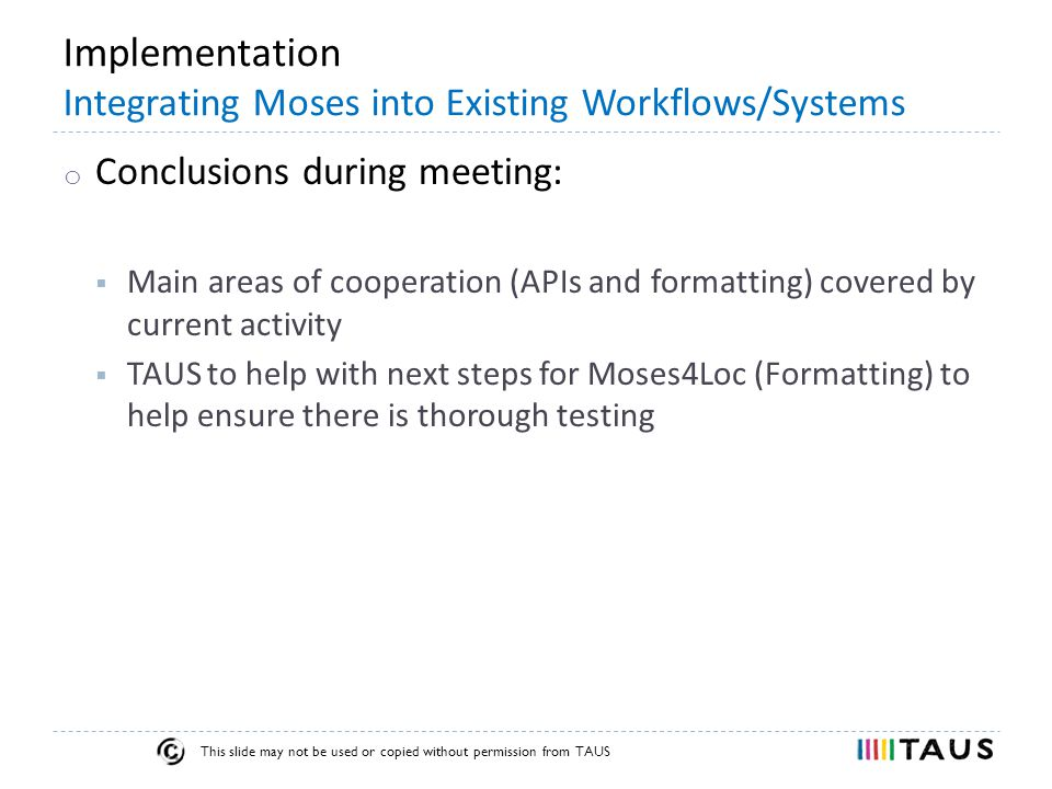 This slide may not be used or copied without permission from TAUS Implementation Integrating Moses into Existing Workflows/Systems o Conclusions during meeting:  Main areas of cooperation (APIs and formatting) covered by current activity  TAUS to help with next steps for Moses4Loc (Formatting) to help ensure there is thorough testing