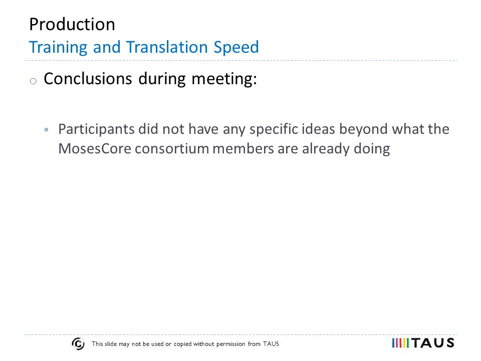 This slide may not be used or copied without permission from TAUS Production Training and Translation Speed o Conclusions during meeting:  Participants did not have any specific ideas beyond what the MosesCore consortium members are already doing