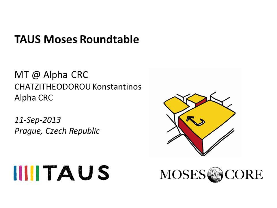 TAUS Moses Roundtable MT @ Alpha CRC CHATZITHEODOROU Konstantinos Alpha CRC 11-Sep-2013 Prague, Czech Republic