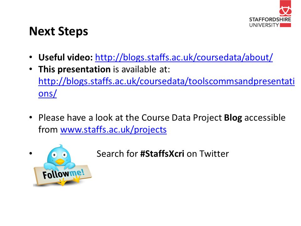 Next Steps Useful video: http://blogs.staffs.ac.uk/coursedata/about/http://blogs.staffs.ac.uk/coursedata/about/ This presentation is available at: http://blogs.staffs.ac.uk/coursedata/toolscommsandpresentati ons/ http://blogs.staffs.ac.uk/coursedata/toolscommsandpresentati ons/ Please have a look at the Course Data Project Blog accessible from www.staffs.ac.uk/projectswww.staffs.ac.uk/projects Search for #StaffsXcri on Twitter