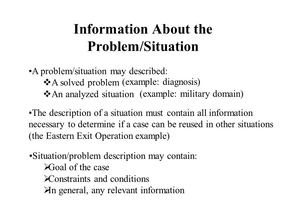 Information About the Problem/Situation A problem/situation may described:  A solved problem  An analyzed situation (example: diagnosis) (example: military domain) The description of a situation must contain all information necessary to determine if a case can be reused in other situations (the Eastern Exit Operation example) Situation/problem description may contain:  Goal of the case  Constraints and conditions  In general, any relevant information