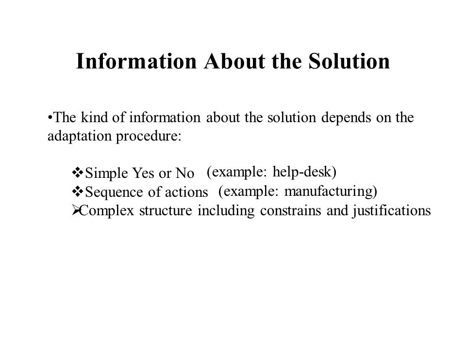 Information About the Solution The kind of information about the solution depends on the adaptation procedure:  Simple Yes or No  Sequence of actions  Complex structure including constrains and justifications (example: help-desk) (example: manufacturing)