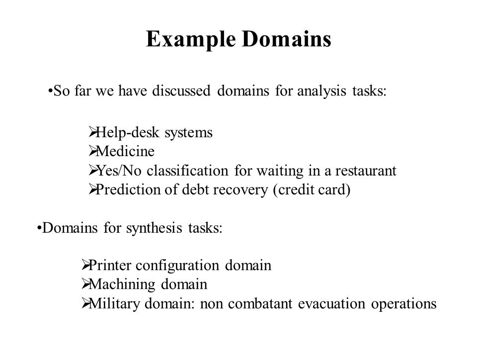 Example Domains So far we have discussed domains for analysis tasks:  Help-desk systems  Medicine  Yes/No classification for waiting in a restaurant  Prediction of debt recovery (credit card) Domains for synthesis tasks:  Printer configuration domain  Machining domain  Military domain: non combatant evacuation operations