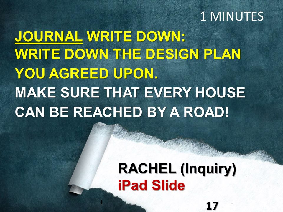 117 RACHEL (Inquiry) iPad Slide 1 MINUTES JOURNAL WRITE DOWN: WRITE DOWN THE DESIGN PLAN YOU AGREED UPON. MAKE SURE THAT EVERY HOUSE CAN BE REACHED BY