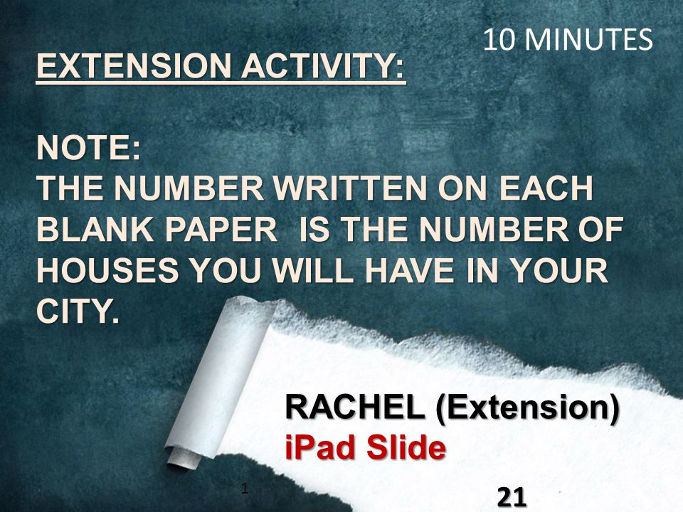 121 RACHEL (Extension) iPad Slide 10 MINUTES EXTENSION ACTIVITY: NOTE: THE NUMBER WRITTEN ON EACH BLANK PAPER IS THE NUMBER OF HOUSES YOU WILL HAVE IN