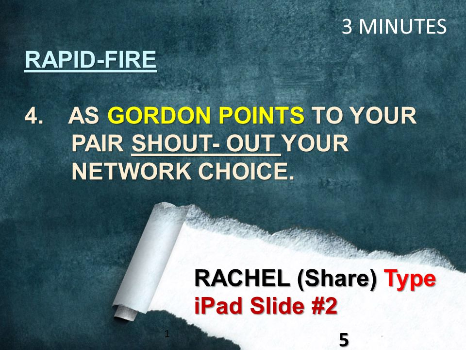 RAPID-FIRE 4. AS GORDON POINTS TO YOUR PAIR SHOUT- OUT YOUR NETWORK CHOICE. 15 RACHEL (Share) Type iPad Slide #2 3 MINUTES