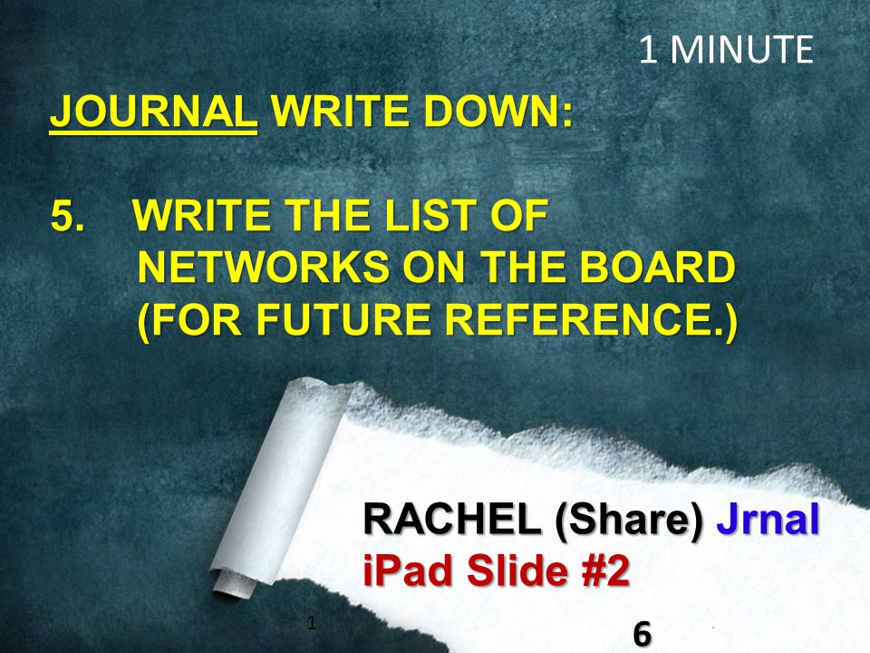 16 RACHEL (Share) Jrnal iPad Slide #2 1 MINUTE JOURNAL WRITE DOWN: 5. WRITE THE LIST OF NETWORKS ON THE BOARD (FOR FUTURE REFERENCE.)