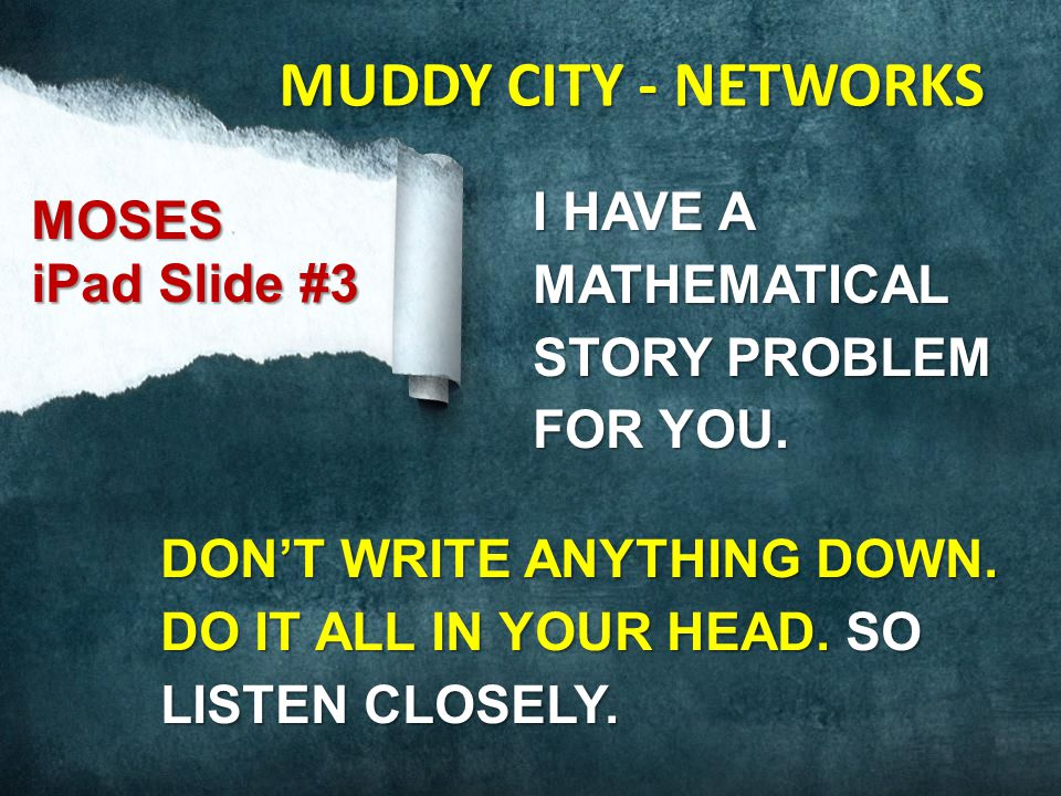 I HAVE A MATHEMATICAL STORY PROBLEM FOR YOU. DON'T WRITE ANYTHING DOWN. DO IT ALL IN YOUR HEAD. SO LISTEN CLOSELY. MOSES iPad Slide #3 MUDDY CITY - NE