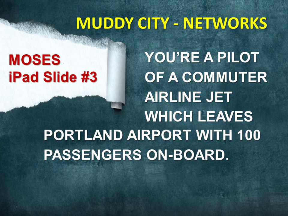 YOU'RE A PILOT OF A COMMUTER AIRLINE JET WHICH LEAVES PORTLAND AIRPORT WITH 100 PASSENGERS ON-BOARD. MOSES iPad Slide #3 MUDDY CITY - NETWORKS