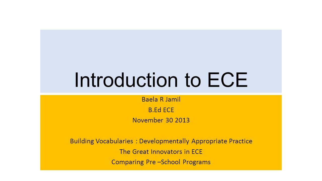 Introduction to ECE Baela R Jamil B.Ed ECE November 30 2013 Building Vocabularies : Developmentally Appropriate Practice The Great Innovators in ECE C
