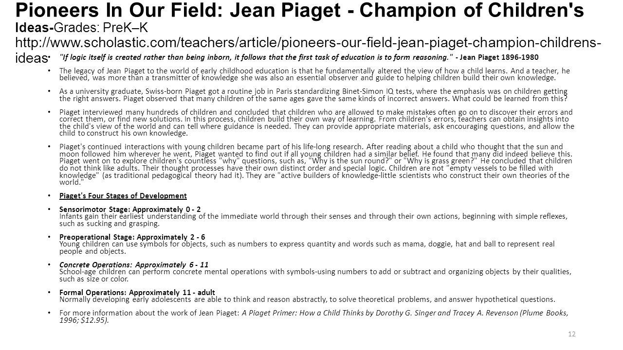 Pioneers In Our Field: Jean Piaget - Champion of Children's Ideas-Grades: PreK–K http://www.scholastic.com/teachers/article/pioneers-our-field-jean-pi