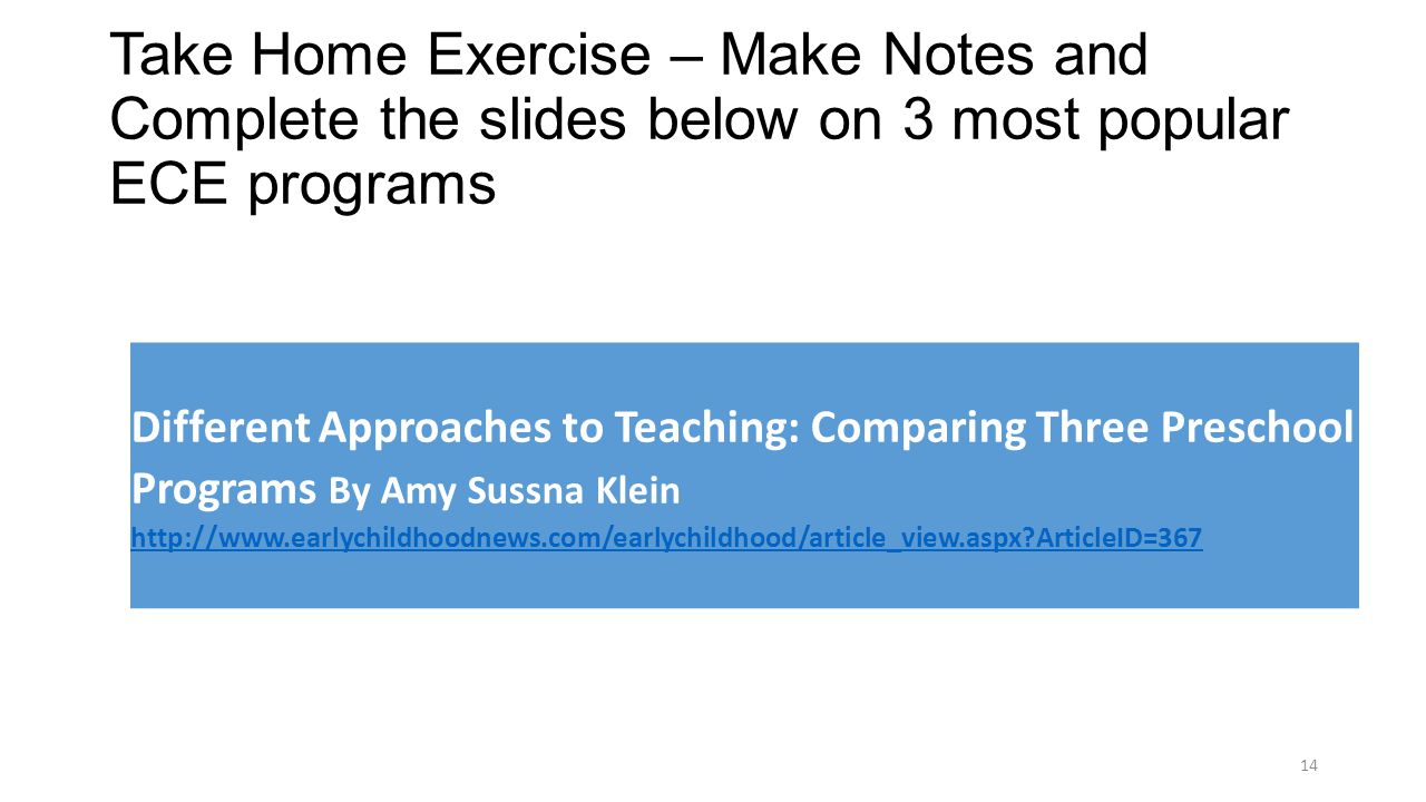 Take Home Exercise – Make Notes and Complete the slides below on 3 most popular ECE programs Differet Approaches to Teaching: Comparing Three Preschoo