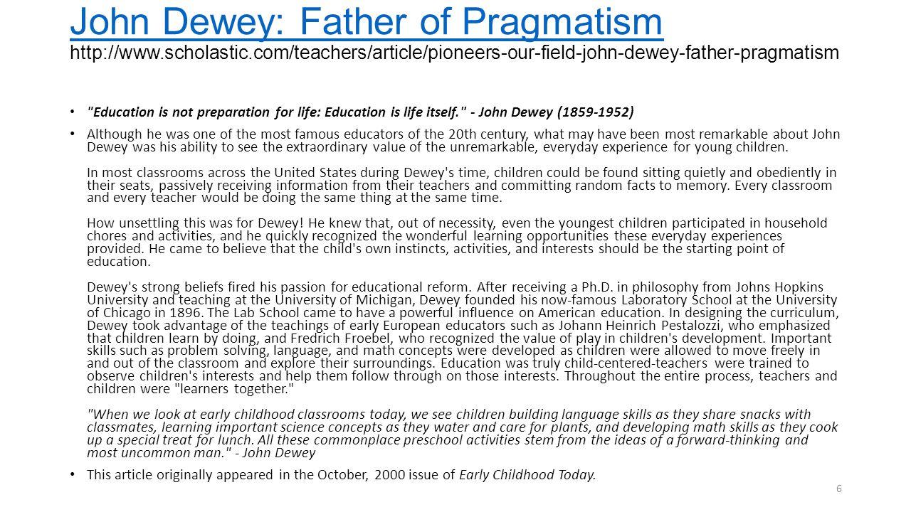 John Dewey: Father of Pragmatism John Dewey: Father of Pragmatism http://www.scholastic.com/teachers/article/pioneers-our-field-john-dewey-father-prag