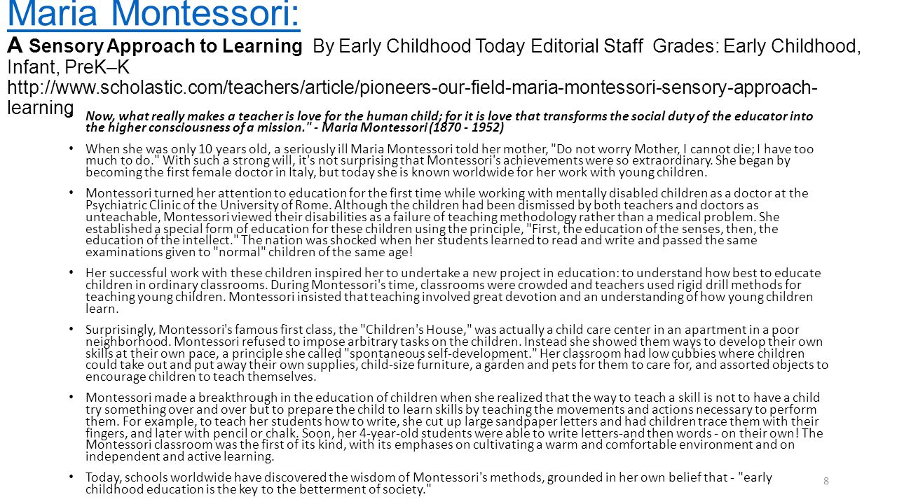 Maria Montessori: Maria Montessori: A Sensory Approach to Learning By Early Childhood Today Editorial Staff Grades: Early Childhood, Infant, PreK–K ht