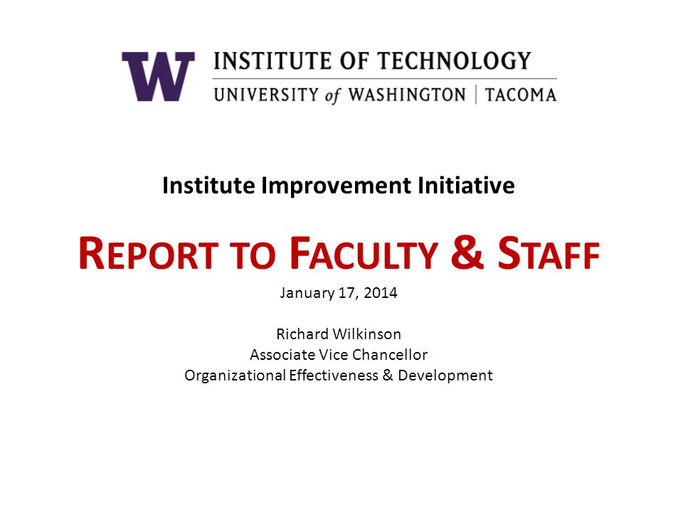 Institute Improvement Initiative R EPORT TO F ACULTY & S TAFF January 17, 2014 Richard Wilkinson Associate Vice Chancellor Organizational Effectivenes