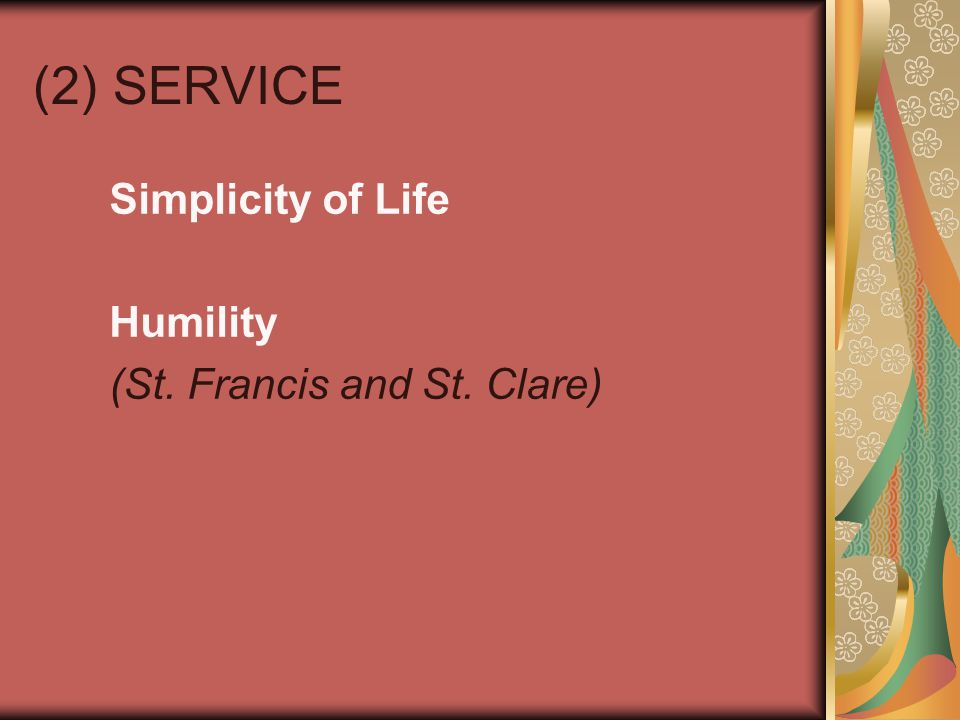 (2) SERVICE Simplicity of Life Humility (St. Francis and St. Clare)