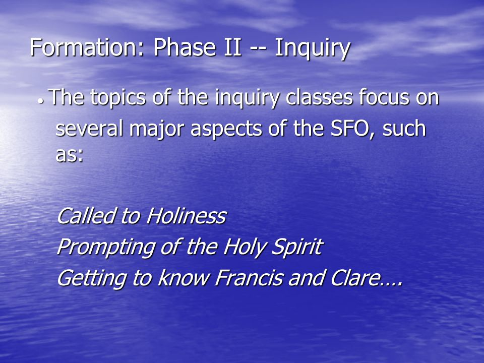 Formation: Phase II -- Inquiry  The topics of the inquiry classes focus on several major aspects of the SFO, such as: Called to Holiness Prompting of the Holy Spirit Getting to know Francis and Clare….