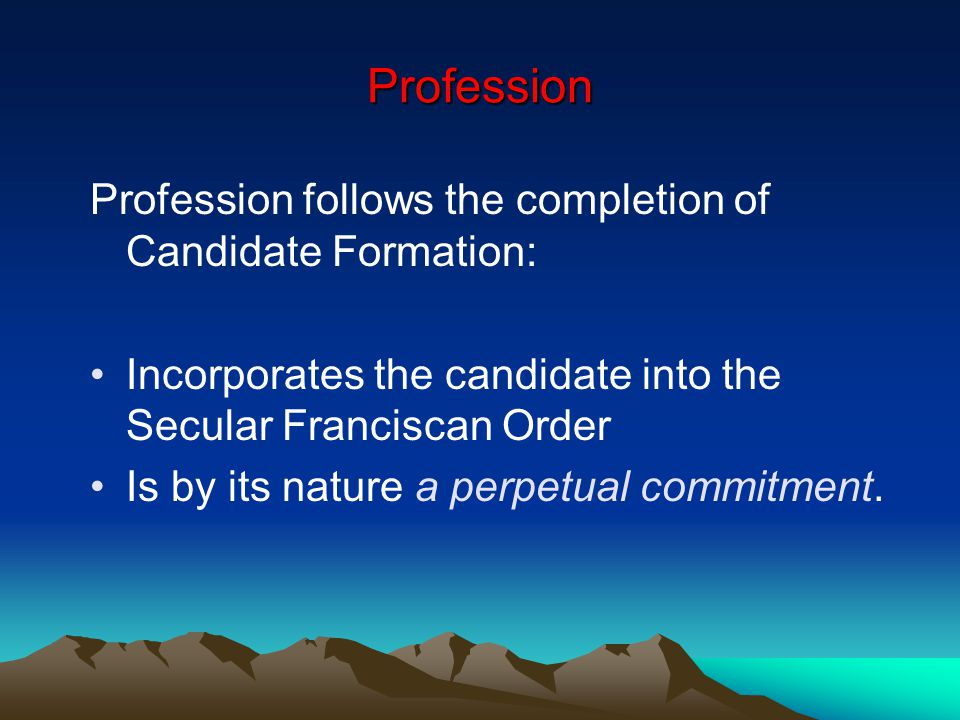 Profession Profession follows the completion of Candidate Formation: Incorporates the candidate into the Secular Franciscan Order Is by its nature a perpetual commitment.