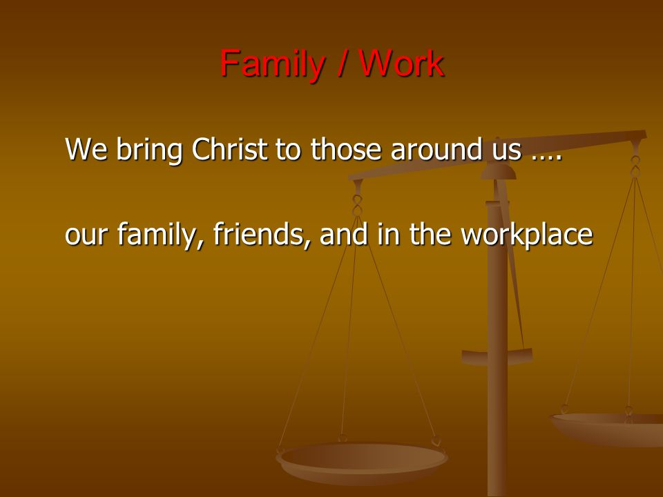 Family / Work We bring Christ to those around us …. our family, friends, and in the workplace