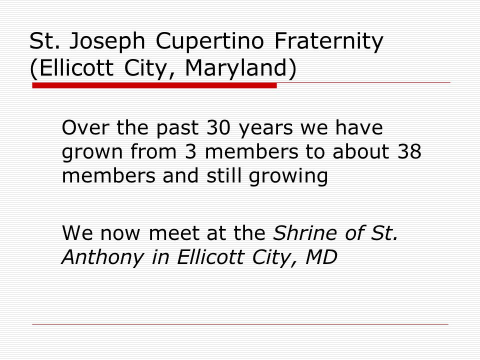 St. Joseph Cupertino Fraternity (Ellicott City, Maryland) Over the past 30 years we have grown from 3 members to about 38 members and still growing We