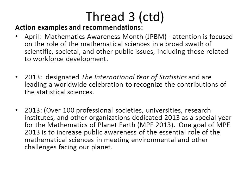 Thread 3 (ctd) Action examples and recommendations: April: Mathematics Awareness Month (JPBM) - attention is focused on the role of the mathematical sciences in a broad swath of scientific, societal, and other public issues, including those related to workforce development.