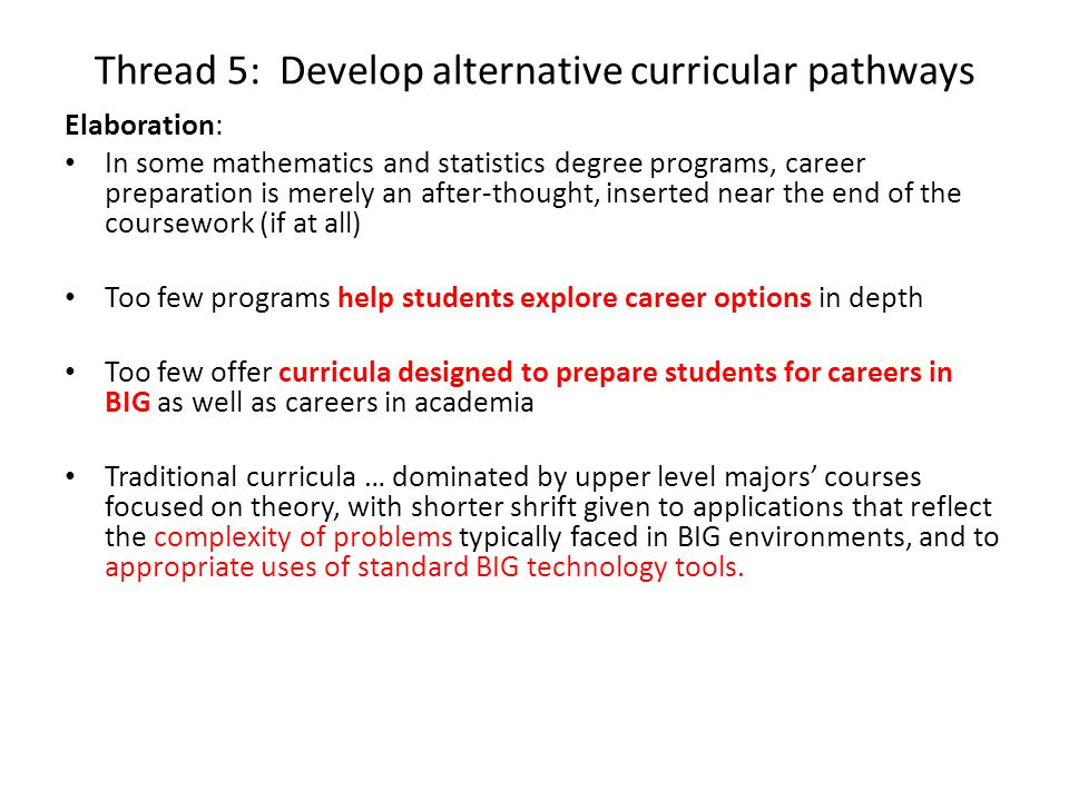Thread 5: Develop alternative curricular pathways Elaboration: In some mathematics and statistics degree programs, career preparation is merely an after-thought, inserted near the end of the coursework (if at all) Too few programs help students explore career options in depth Too few offer curricula designed to prepare students for careers in BIG as well as careers in academia Traditional curricula … dominated by upper level majors' courses focused on theory, with shorter shrift given to applications that reflect the complexity of problems typically faced in BIG environments, and to appropriate uses of standard BIG technology tools.