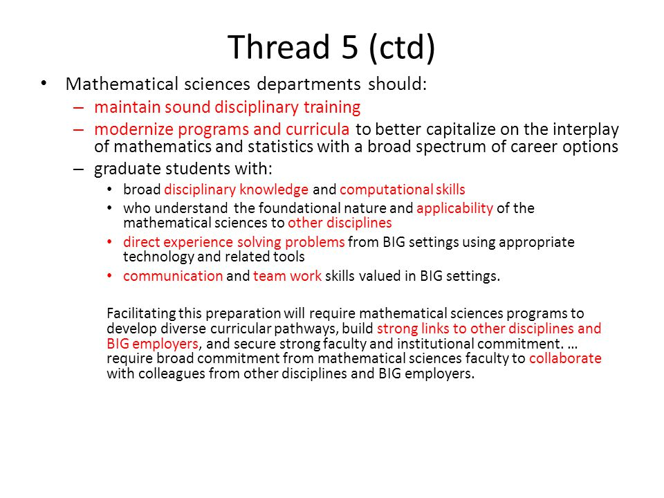 Thread 5 (ctd) Mathematical sciences departments should: – maintain sound disciplinary training – modernize programs and curricula to better capitalize on the interplay of mathematics and statistics with a broad spectrum of career options – graduate students with: broad disciplinary knowledge and computational skills who understand the foundational nature and applicability of the mathematical sciences to other disciplines direct experience solving problems from BIG settings using appropriate technology and related tools communication and team work skills valued in BIG settings.