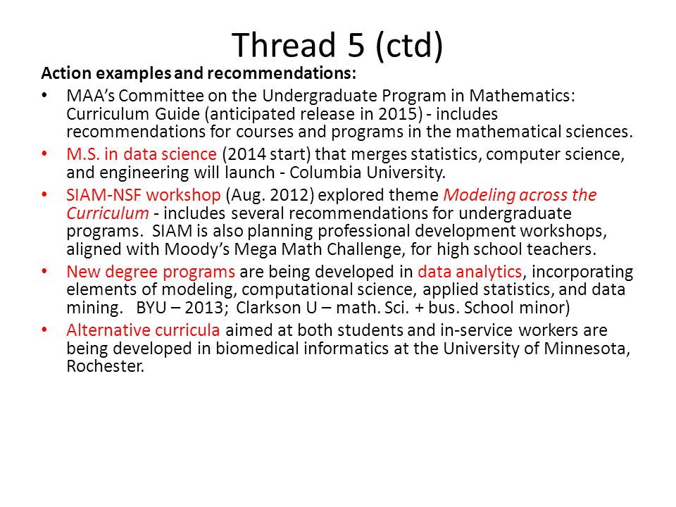 Thread 5 (ctd) Action examples and recommendations: MAA's Committee on the Undergraduate Program in Mathematics: Curriculum Guide (anticipated release in 2015) - includes recommendations for courses and programs in the mathematical sciences.