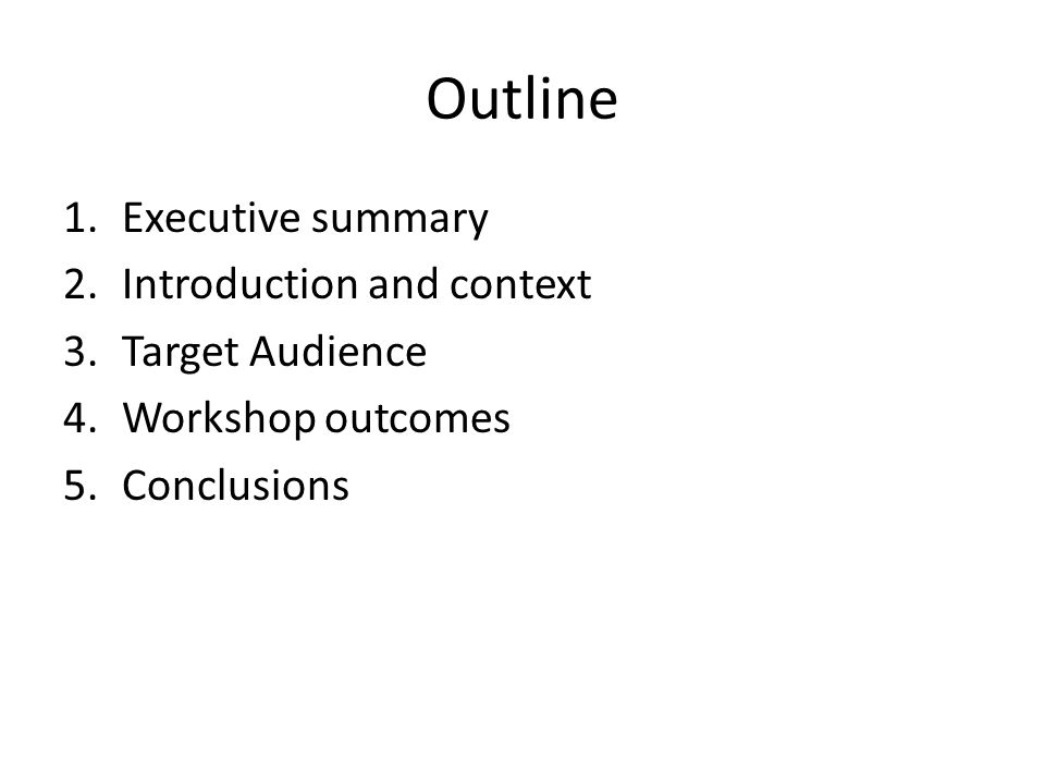 Outline 1.Executive summary 2.Introduction and context 3.Target Audience 4.Workshop outcomes 5.Conclusions