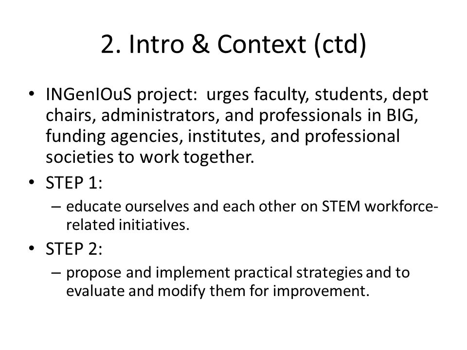 2. Intro & Context (ctd) INGenIOuS project: urges faculty, students, dept chairs, administrators, and professionals in BIG, funding agencies, institut