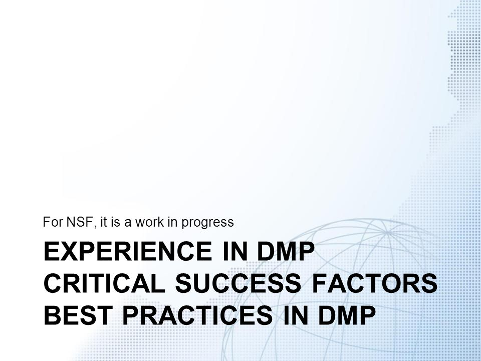 EXPERIENCE IN DMP CRITICAL SUCCESS FACTORS BEST PRACTICES IN DMP For NSF, it is a work in progress