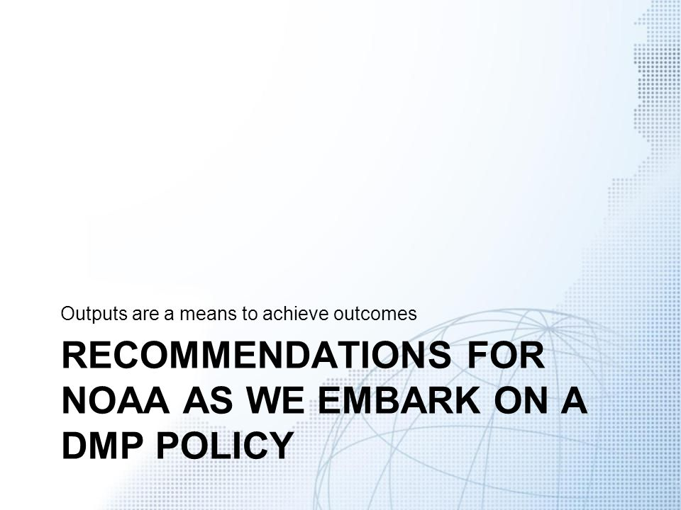 RECOMMENDATIONS FOR NOAA AS WE EMBARK ON A DMP POLICY Outputs are a means to achieve outcomes