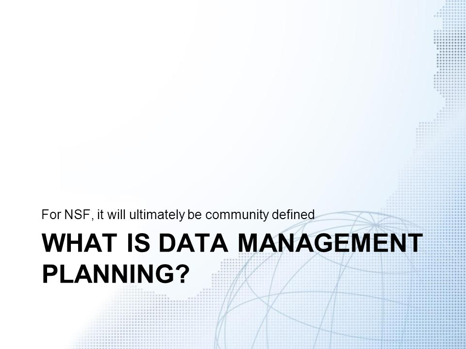WHAT IS DATA MANAGEMENT PLANNING? For NSF, it will ultimately be community defined