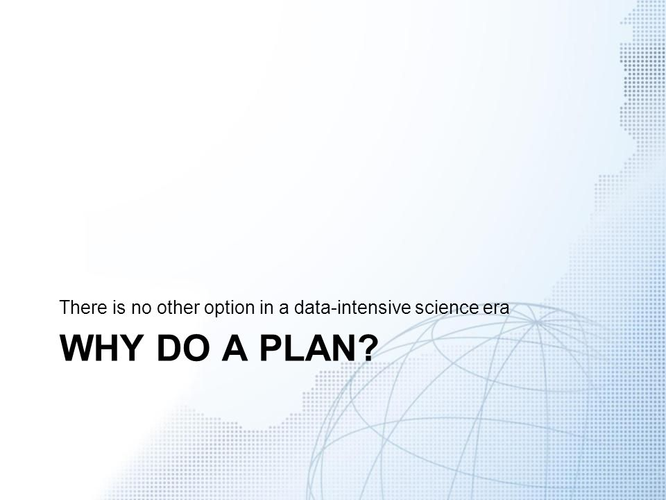 WHY DO A PLAN? There is no other option in a data-intensive science era