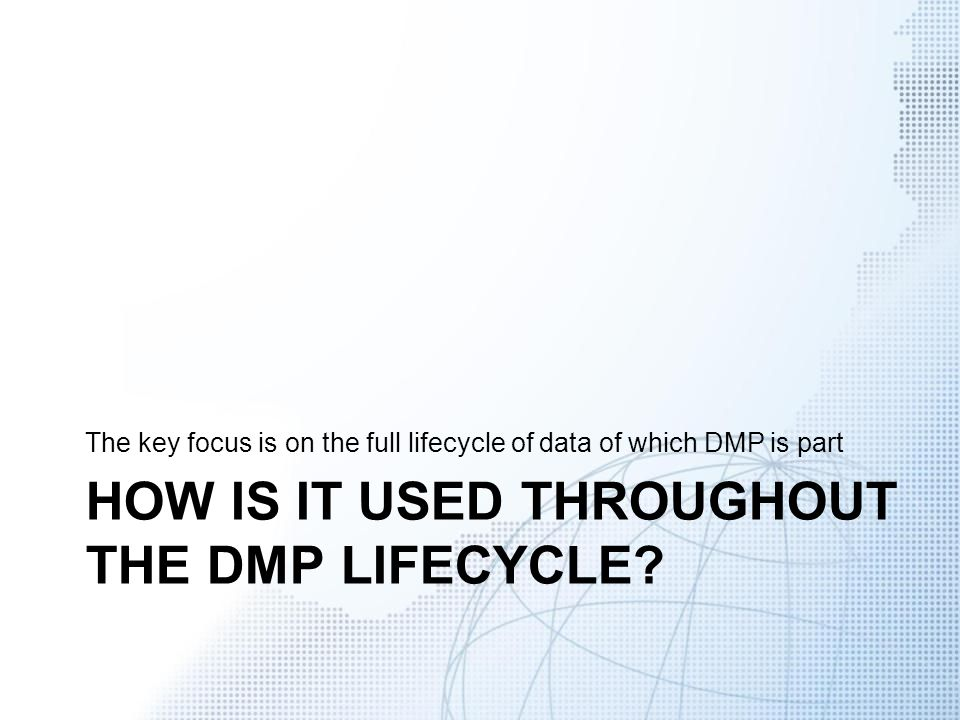 HOW IS IT USED THROUGHOUT THE DMP LIFECYCLE? The key focus is on the full lifecycle of data of which DMP is part