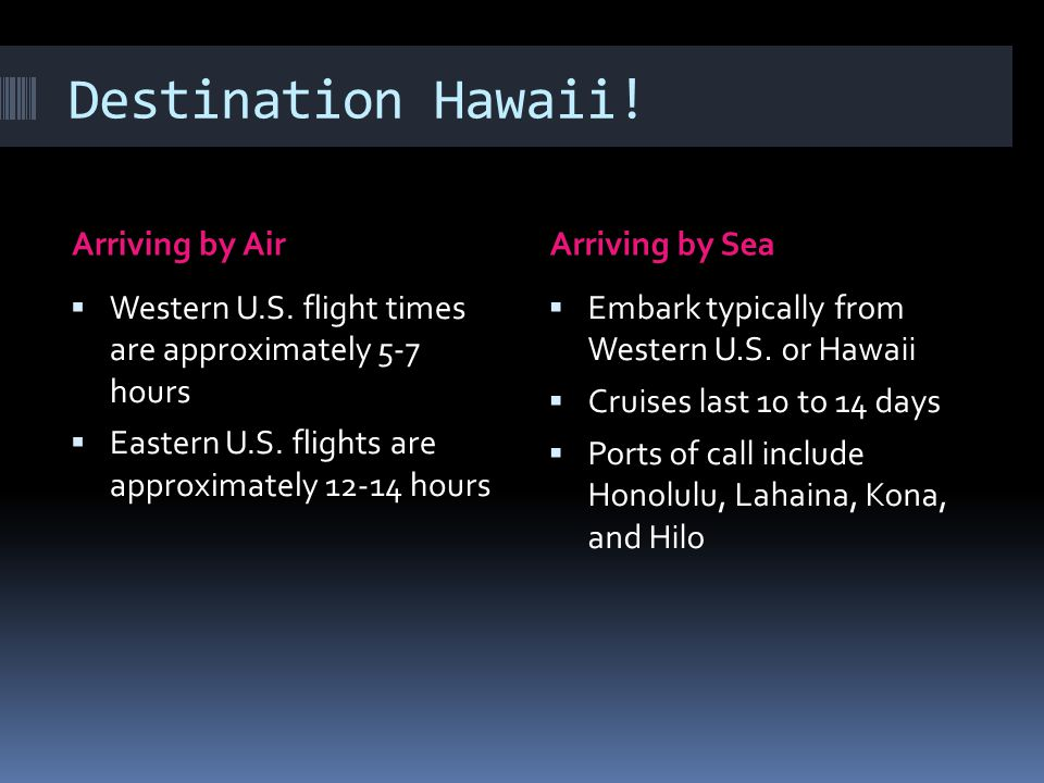 Destination Hawaii! Arriving by AirArriving by Sea  Western U.S. flight times are approximately 5-7 hours  Eastern U.S. flights are approximately 12