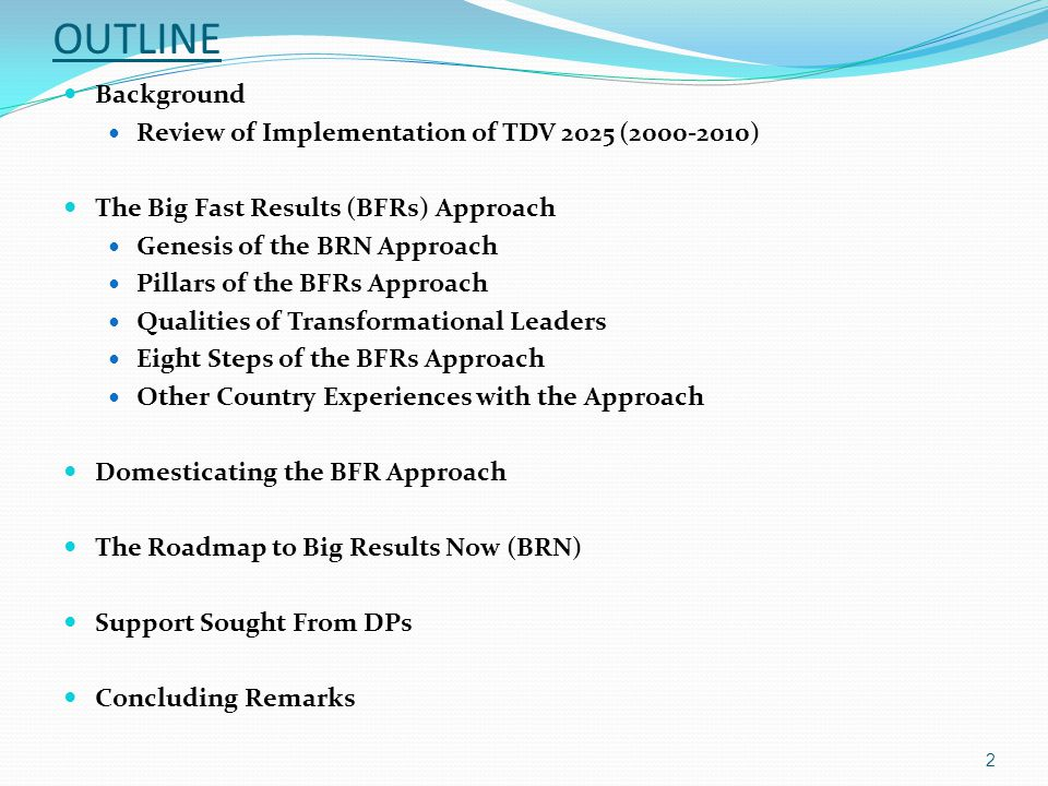 OUTLINE Background Review of Implementation of TDV 2025 (2000-2010) The Big Fast Results (BFRs) Approach Genesis of the BRN Approach Pillars of the BFRs Approach Qualities of Transformational Leaders Eight Steps of the BFRs Approach Other Country Experiences with the Approach Domesticating the BFR Approach The Roadmap to Big Results Now (BRN) Support Sought From DPs Concluding Remarks 2