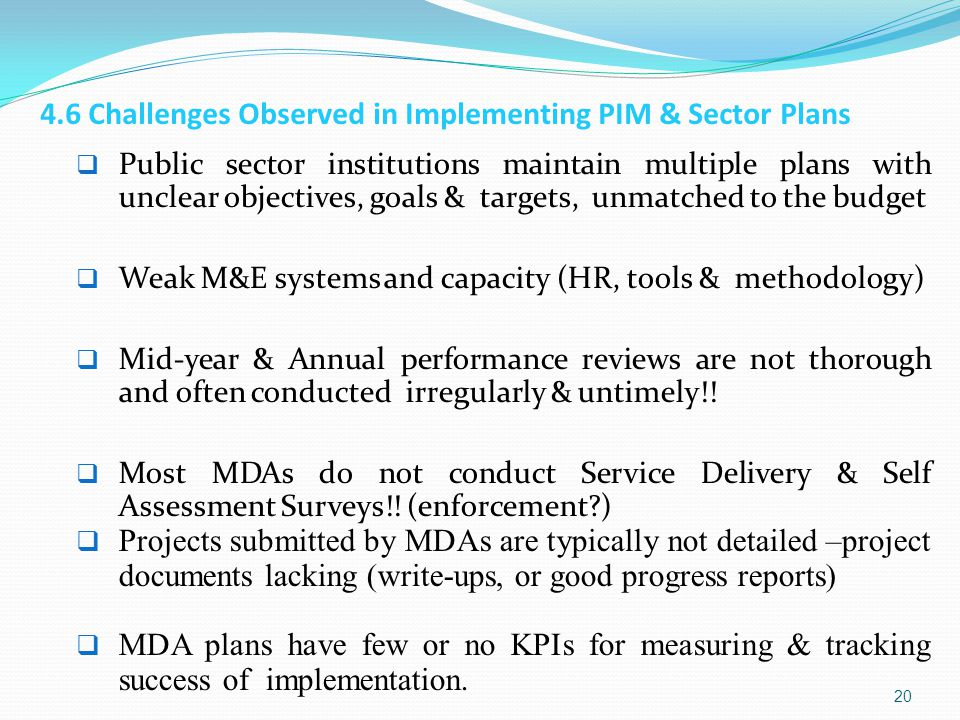 4.6 Challenges Observed in Implementing PIM & Sector Plans  Public sector institutions maintain multiple plans with unclear objectives, goals & targets, unmatched to the budget  Weak M&E systems and capacity (HR, tools & methodology)  Mid-year & Annual performance reviews are not thorough and often conducted irregularly & untimely!.