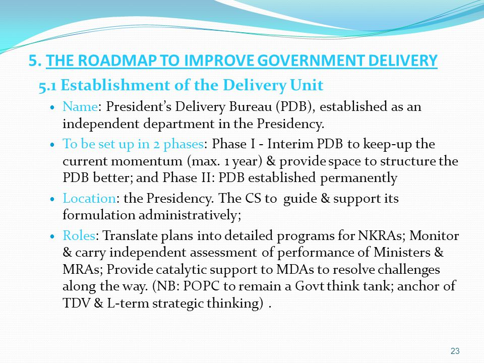 5. THE ROADMAP TO IMPROVE GOVERNMENT DELIVERY 5.1 Establishment of the Delivery Unit Name: President's Delivery Bureau (PDB), established as an indepe