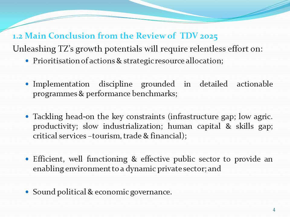 1.2 Main Conclusion from the Review of TDV 2025 Unleashing TZ's growth potentials will require relentless effort on: Prioritisation of actions & strategic resource allocation; Implementation discipline grounded in detailed actionable programmes & performance benchmarks; Tackling head-on the key constraints (infrastructure gap; low agric.